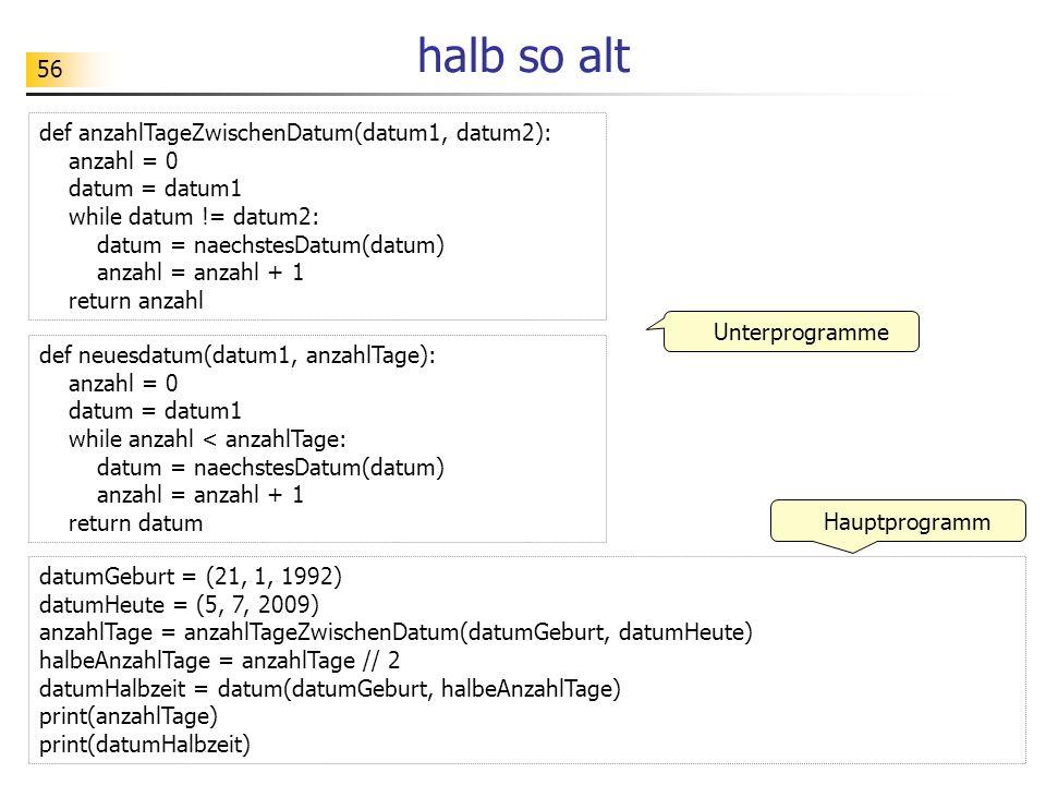 56 halb so alt def anzahlTageZwischenDatum(datum1, datum2): anzahl = 0 datum = datum1 while datum != datum2: datum = naechstesDatum(datum) anzahl = an
