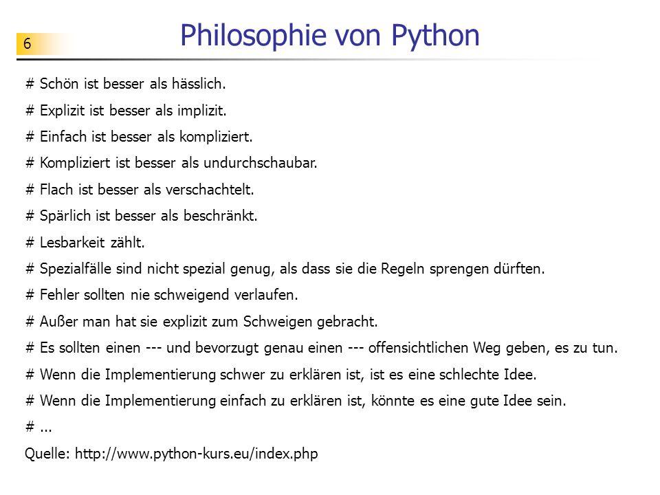 6 Philosophie von Python # Schön ist besser als hässlich. # Explizit ist besser als implizit. # Einfach ist besser als kompliziert. # Kompliziert ist