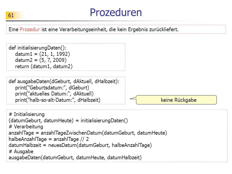 61 Prozeduren Eine Prozedur ist eine Verarbeitungseinheit, die kein Ergebnis zurückliefert. def ausgabeDaten(dGeburt, dAktuell, dHalbzeit): print(