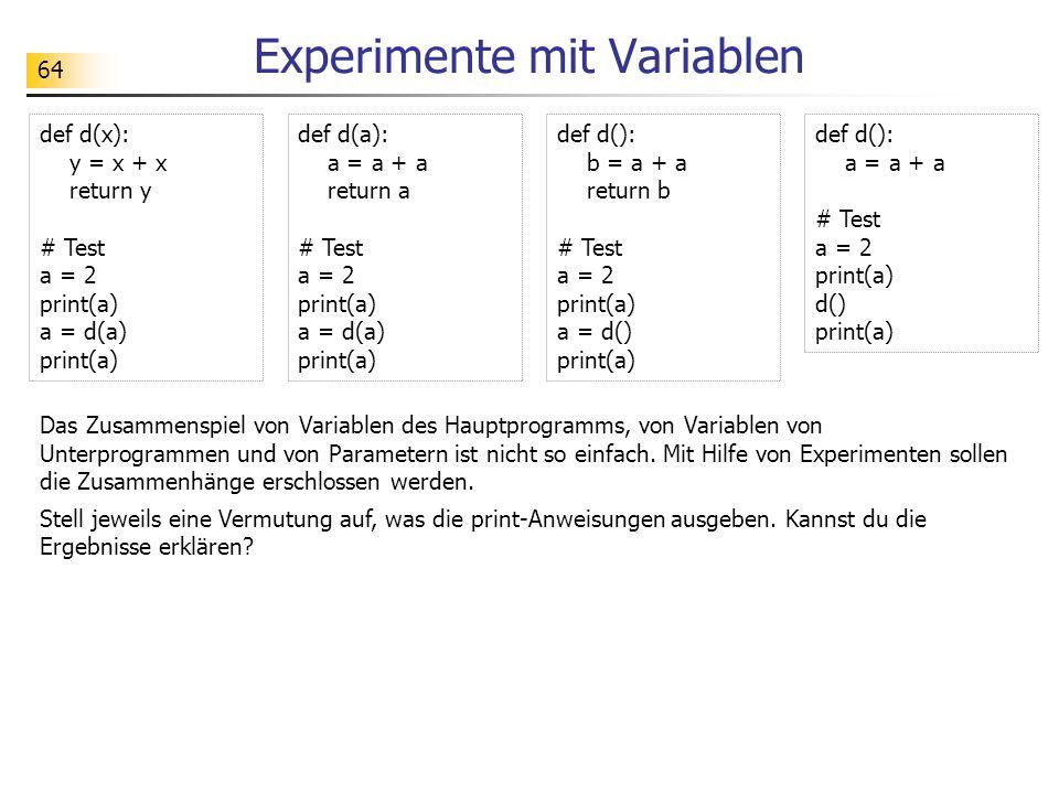 64 Experimente mit Variablen def d(x): y = x + x return y # Test a = 2 print(a) a = d(a) print(a) def d(a): a = a + a return a # Test a = 2 print(a) a