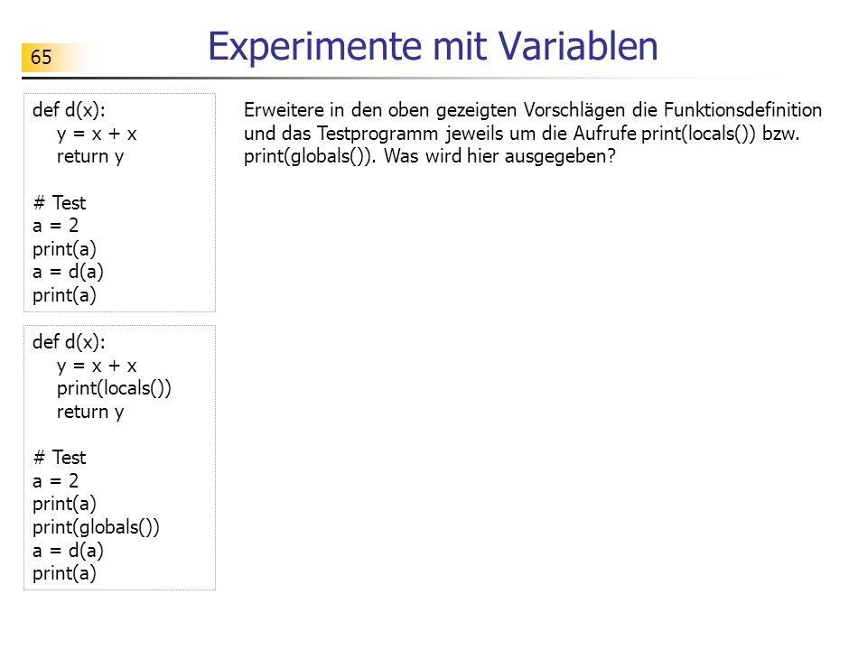 65 Experimente mit Variablen def d(x): y = x + x return y # Test a = 2 print(a) a = d(a) print(a) def d(x): y = x + x print(locals()) return y # Test