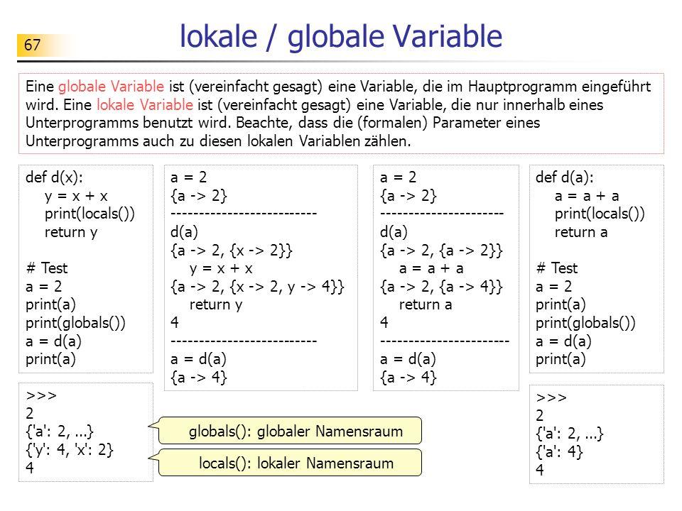 67 lokale / globale Variable Eine globale Variable ist (vereinfacht gesagt) eine Variable, die im Hauptprogramm eingeführt wird. Eine lokale Variable