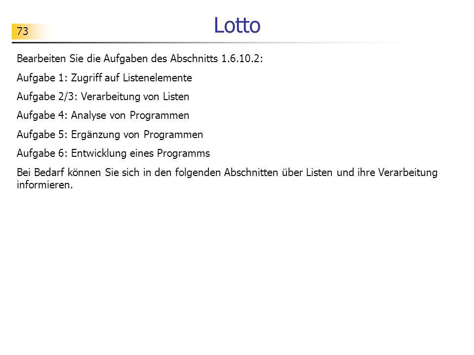 73 Lotto Bearbeiten Sie die Aufgaben des Abschnitts 1.6.10.2: Aufgabe 1: Zugriff auf Listenelemente Aufgabe 2/3: Verarbeitung von Listen Aufgabe 4: An