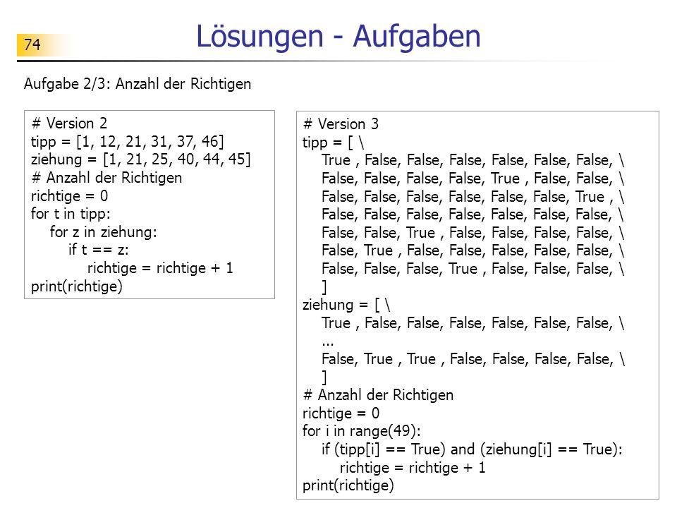 74 Lösungen - Aufgaben Aufgabe 2/3: Anzahl der Richtigen # Version 3 tipp = [ \ True, False, False, False, False, False, False, \ False, False, False,