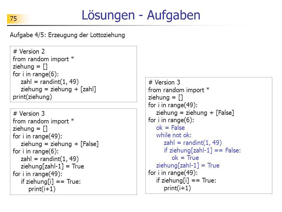 75 Lösungen - Aufgaben Aufgabe 4/5: Erzeugung der Lottoziehung # Version 3 from random import * ziehung = [] for i in range(49): ziehung = ziehung + [