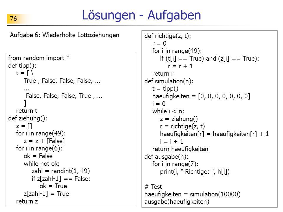 76 Lösungen - Aufgaben Aufgabe 6: Wiederholte Lottoziehungen from random import * def tipp(): t = [ \ True, False, False, False,...... False, False, F