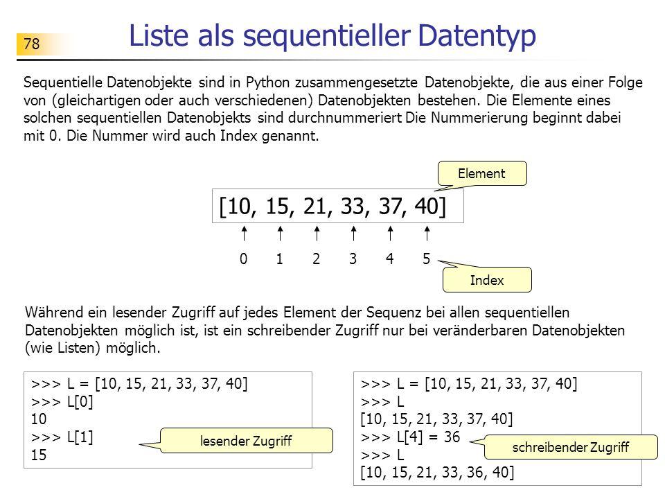 78 Liste als sequentieller Datentyp [10, 15, 21, 33, 37, 40] 012345 Element Index >>> L = [10, 15, 21, 33, 37, 40] >>> L[0] 10 >>> L[1] 15 lesender Zu