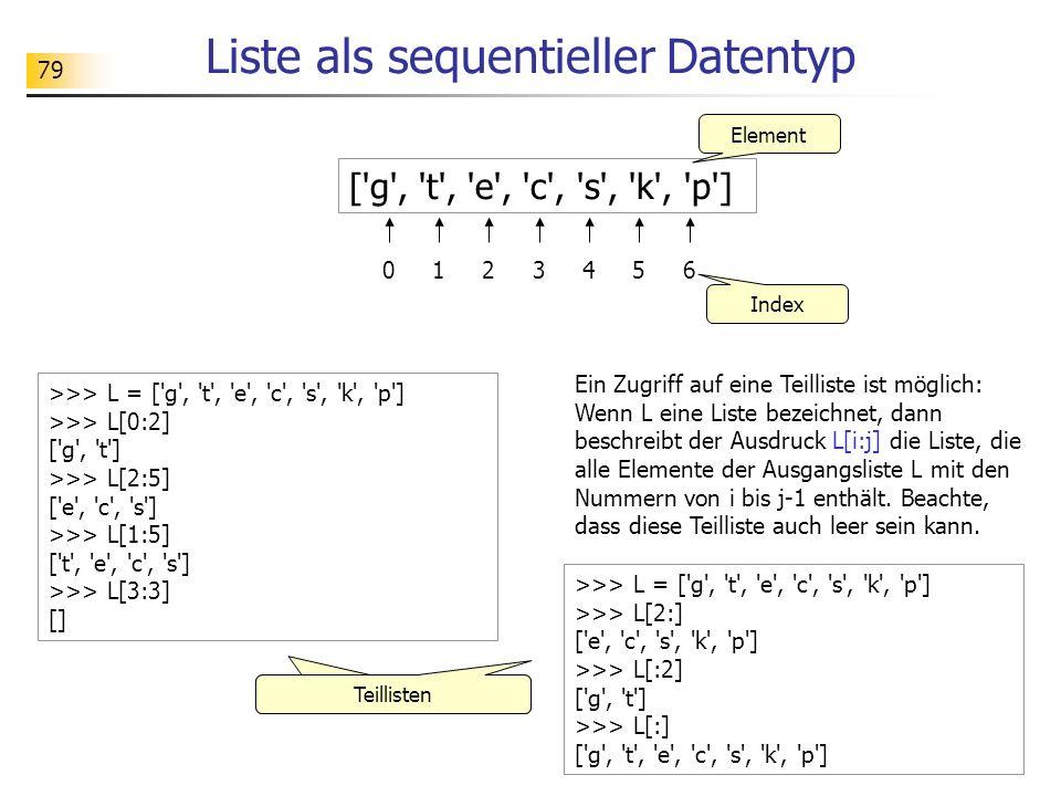 79 Liste als sequentieller Datentyp ['g', 't', 'e', 'c', 's', 'k', 'p'] 012345 Element Index >>> L = ['g', 't', 'e', 'c', 's', 'k', 'p'] >>> L[0:2] ['