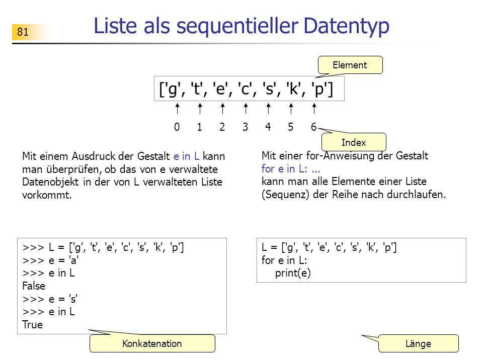 81 Liste als sequentieller Datentyp ['g', 't', 'e', 'c', 's', 'k', 'p'] 012345 Element Index >>> L = ['g', 't', 'e', 'c', 's', 'k', 'p'] >>> e = 'a' >