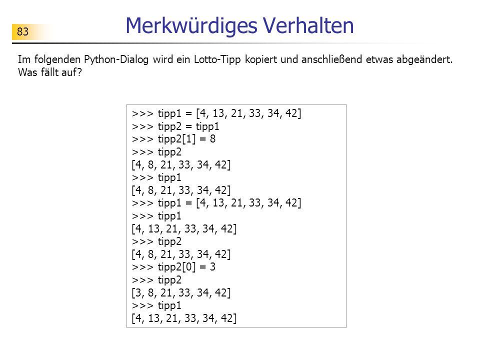83 Merkwürdiges Verhalten Im folgenden Python-Dialog wird ein Lotto-Tipp kopiert und anschließend etwas abgeändert. Was fällt auf? >>> tipp1 = [4, 13,