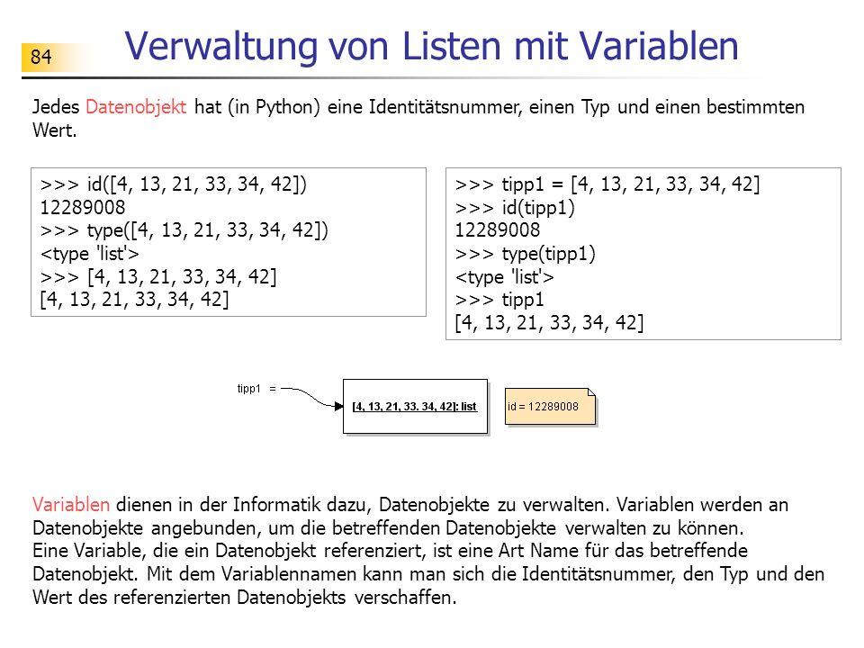 84 Verwaltung von Listen mit Variablen Jedes Datenobjekt hat (in Python) eine Identitätsnummer, einen Typ und einen bestimmten Wert. >>> id([4, 13, 21