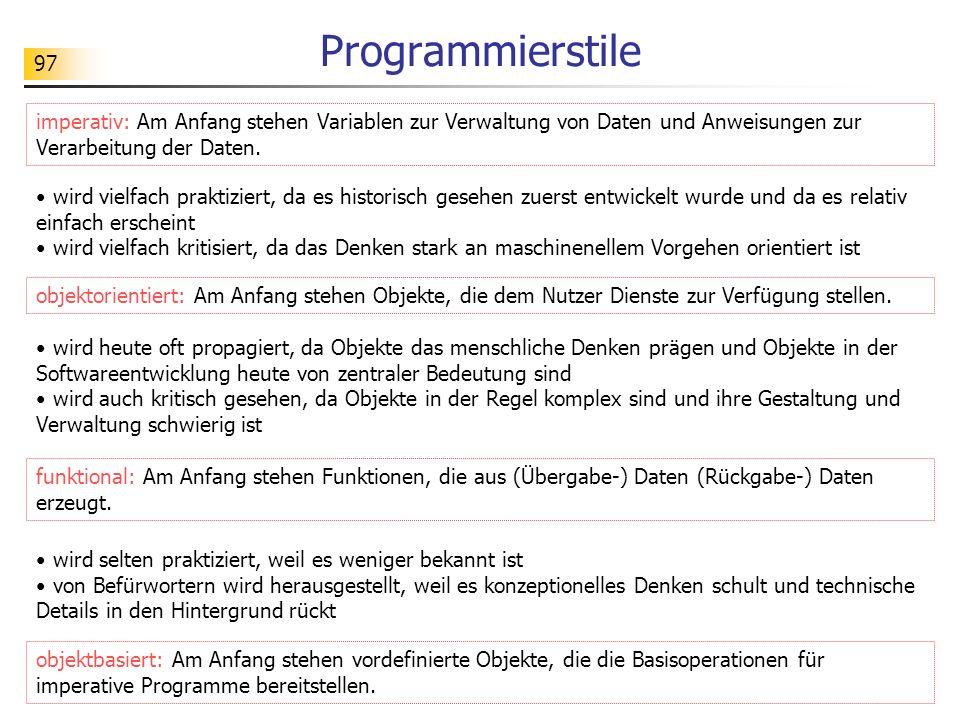 97 Programmierstile imperativ: Am Anfang stehen Variablen zur Verwaltung von Daten und Anweisungen zur Verarbeitung der Daten. objektorientiert: Am An