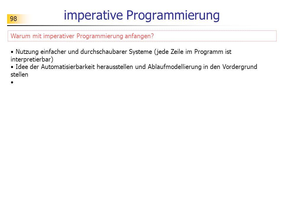 98 imperative Programmierung Warum mit imperativer Programmierung anfangen? Nutzung einfacher und durchschaubarer Systeme (jede Zeile im Programm ist