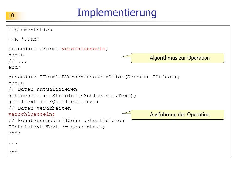 10 Implementierung implementation {$R *.DFM} procedure TForm1.verschluesseln; begin //... end; procedure TForm1.BVerschluesselnClick(Sender: TObject);