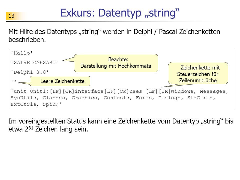 13 Exkurs: Datentyp string 'Hallo' 'SALVE CAESAR!' 'Delphi 8.0' '' 'unit Unit1;[LF][CR]interface[LF][CR]uses [LF][CR]Windows, Messages, SysUtils, Clas