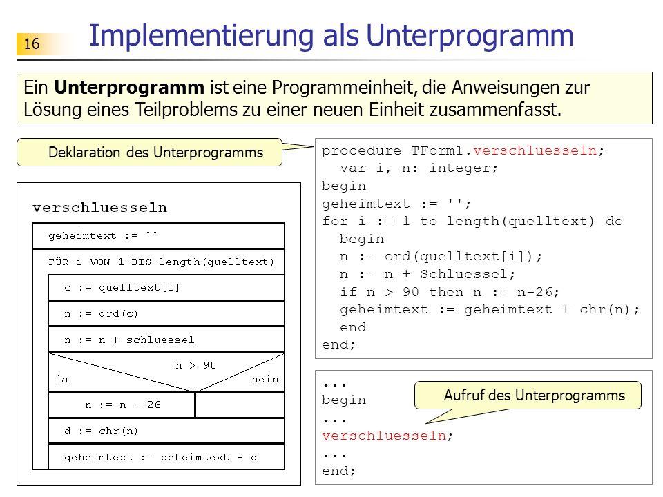 16 Implementierung als Unterprogramm procedure TForm1.verschluesseln; var i, n: integer; begin geheimtext := ''; for i := 1 to length(quelltext) do be