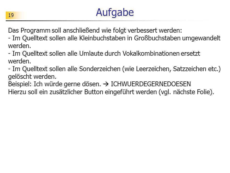19 Aufgabe Das Programm soll anschließend wie folgt verbessert werden: - Im Quelltext sollen alle Kleinbuchstaben in Großbuchstaben umgewandelt werden