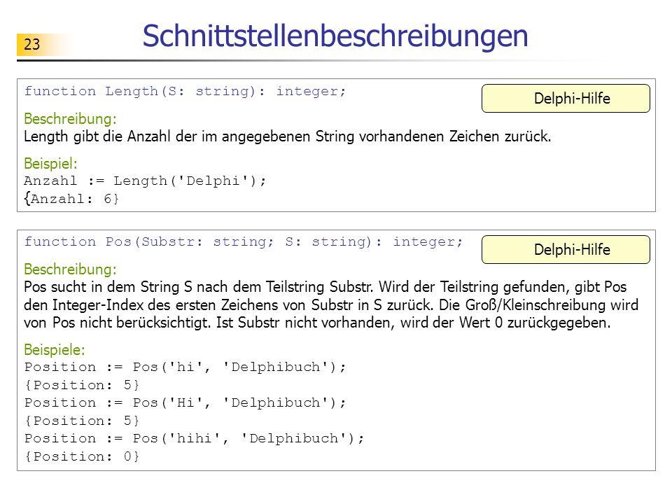 23 Schnittstellenbeschreibungen function Length(S: string): integer; Beschreibung: Length gibt die Anzahl der im angegebenen String vorhandenen Zeiche