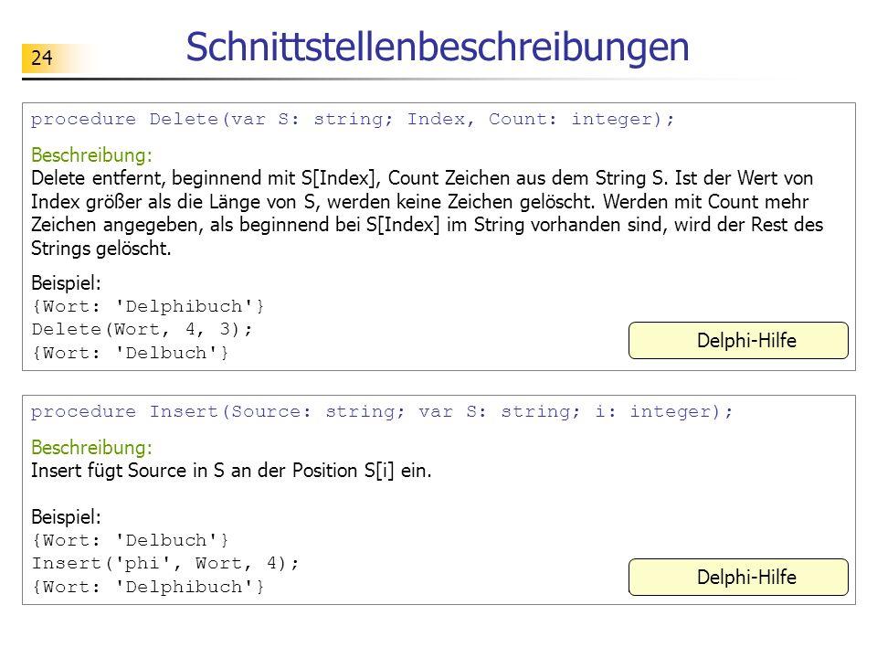 24 Schnittstellenbeschreibungen procedure Delete(var S: string; Index, Count: integer); Beschreibung: Delete entfernt, beginnend mit S[Index], Count Z