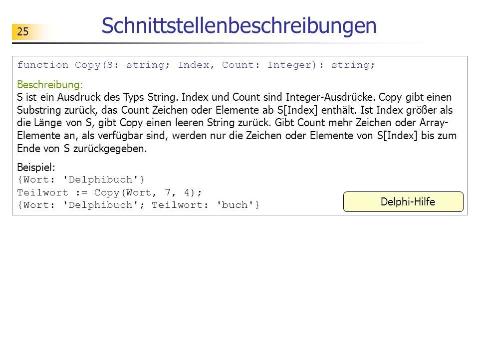 25 Schnittstellenbeschreibungen function Copy(S: string; Index, Count: Integer): string; Beschreibung: S ist ein Ausdruck des Typs String. Index und C