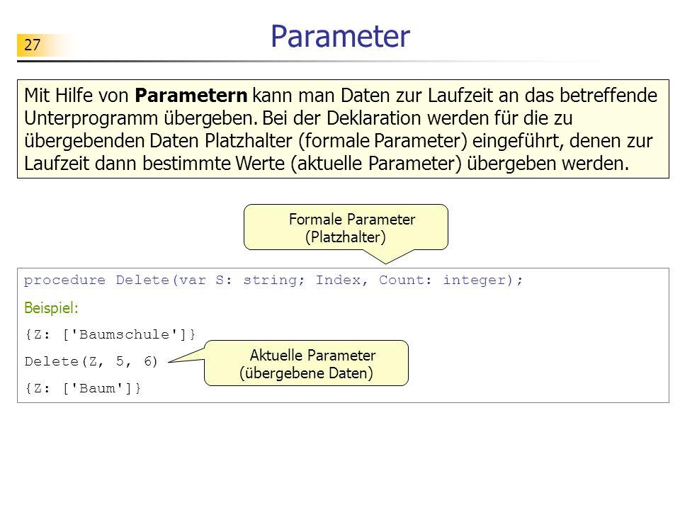 27 Parameter Mit Hilfe von Parametern kann man Daten zur Laufzeit an das betreffende Unterprogramm übergeben. Bei der Deklaration werden für die zu üb