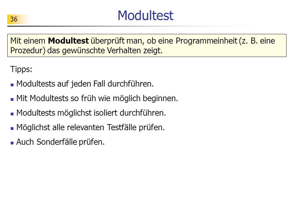 36 Modultest Mit einem Modultest überprüft man, ob eine Programmeinheit (z. B. eine Prozedur) das gewünschte Verhalten zeigt. Tipps: Modultests auf je