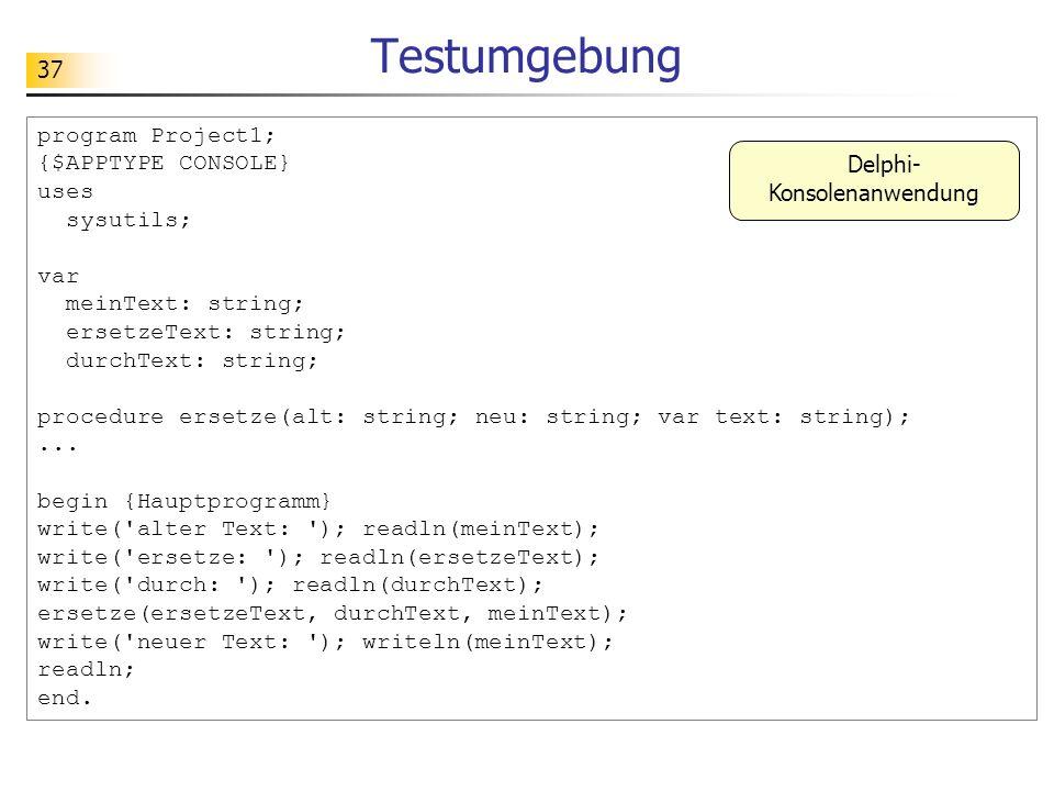 37 Testumgebung program Project1; {$APPTYPE CONSOLE} uses sysutils; var meinText: string; ersetzeText: string; durchText: string; procedure ersetze(al