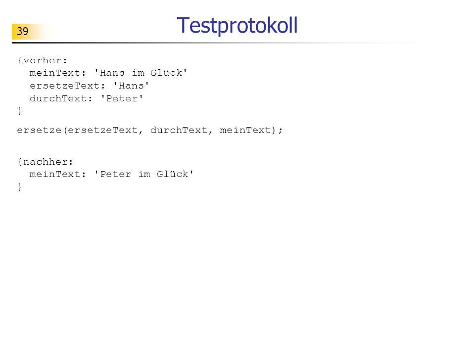 39 Testprotokoll {vorher: meinText: 'Hans im Glück' ersetzeText: 'Hans' durchText: 'Peter' } ersetze(ersetzeText, durchText, meinText); {nachher: mein