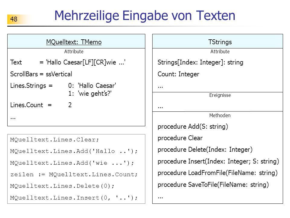 48 Mehrzeilige Eingabe von Texten TStrings Attribute Strings[Index: Integer]: string Count: Integer... Ereignisse... Methoden procedure Add(S: string)