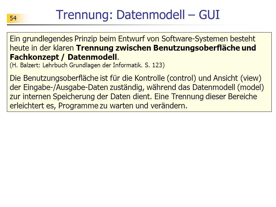 54 Trennung: Datenmodell – GUI Ein grundlegendes Prinzip beim Entwurf von Software-Systemen besteht heute in der klaren Trennung zwischen Benutzungsob