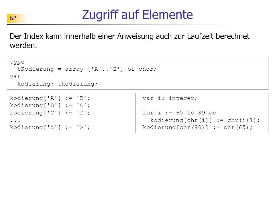 62 Zugriff auf Elemente Der Index kann innerhalb einer Anweisung auch zur Laufzeit berechnet werden. type tKodierung = array ['A'..'Z'] of char; var k