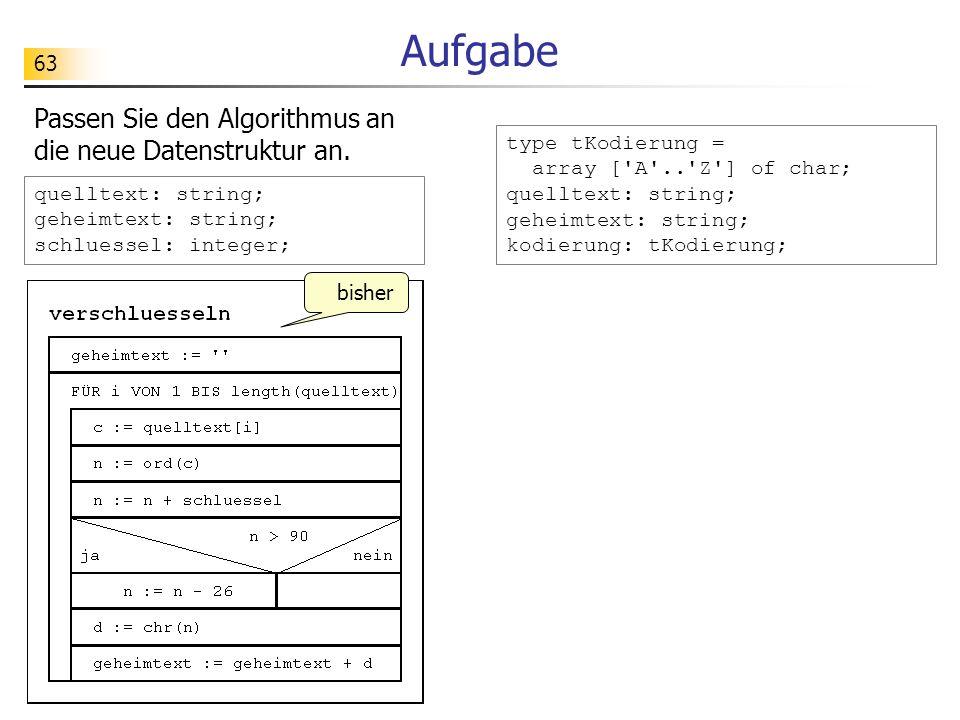 63 Aufgabe Passen Sie den Algorithmus an die neue Datenstruktur an. quelltext: string; geheimtext: string; schluessel: integer; type tKodierung = arra
