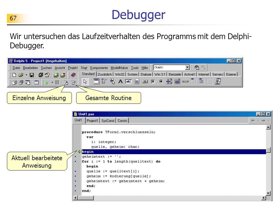 67 Debugger Wir untersuchen das Laufzeitverhalten des Programms mit dem Delphi- Debugger. Einzelne Anweisung Gesamte Routine Aktuell bearbeitete Anwei
