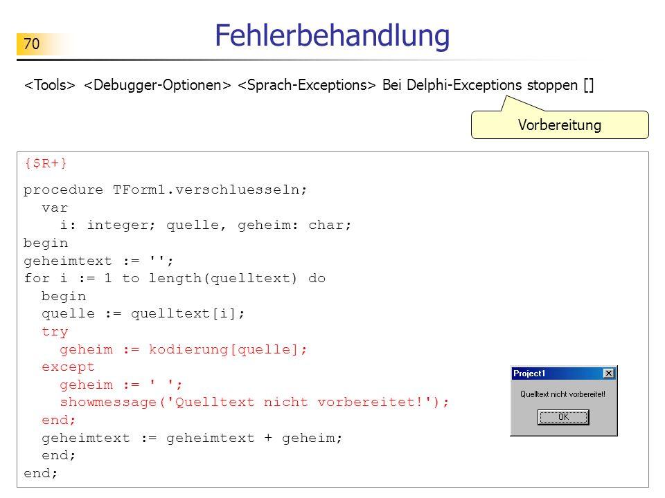 70 Fehlerbehandlung Bei Delphi-Exceptions stoppen [] {$R+} procedure TForm1.verschluesseln; var i: integer; quelle, geheim: char; begin geheimtext :=