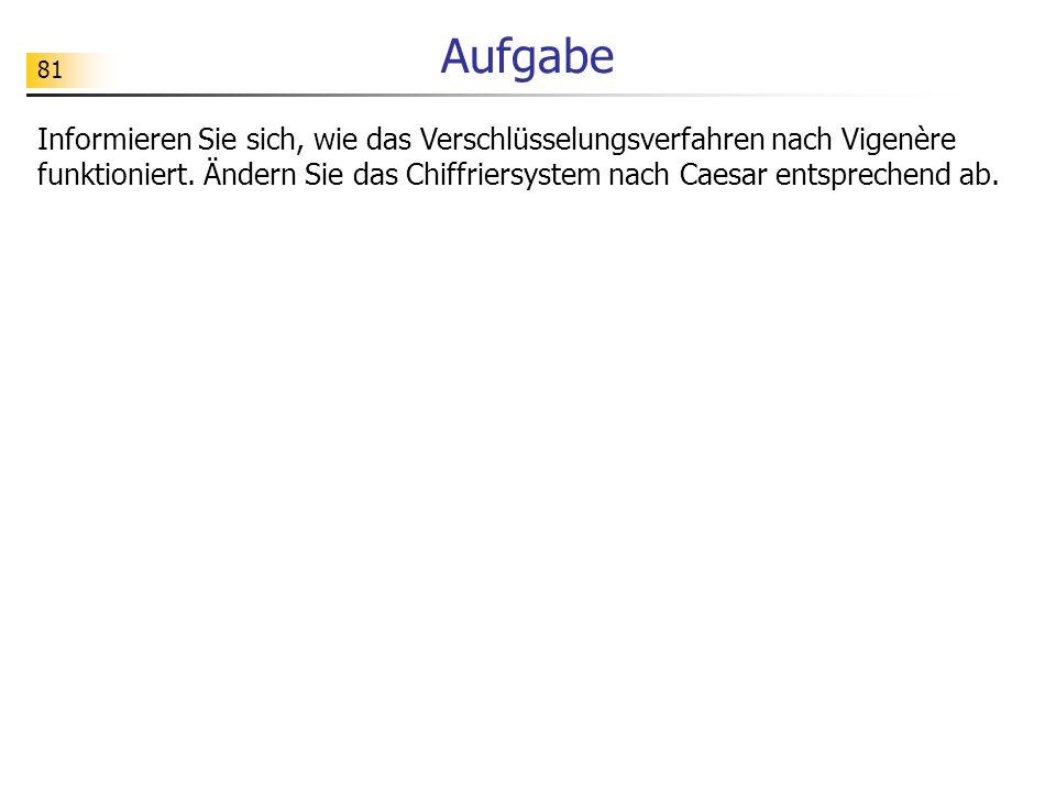 81 Aufgabe Informieren Sie sich, wie das Verschlüsselungsverfahren nach Vigenère funktioniert. Ändern Sie das Chiffriersystem nach Caesar entsprechend