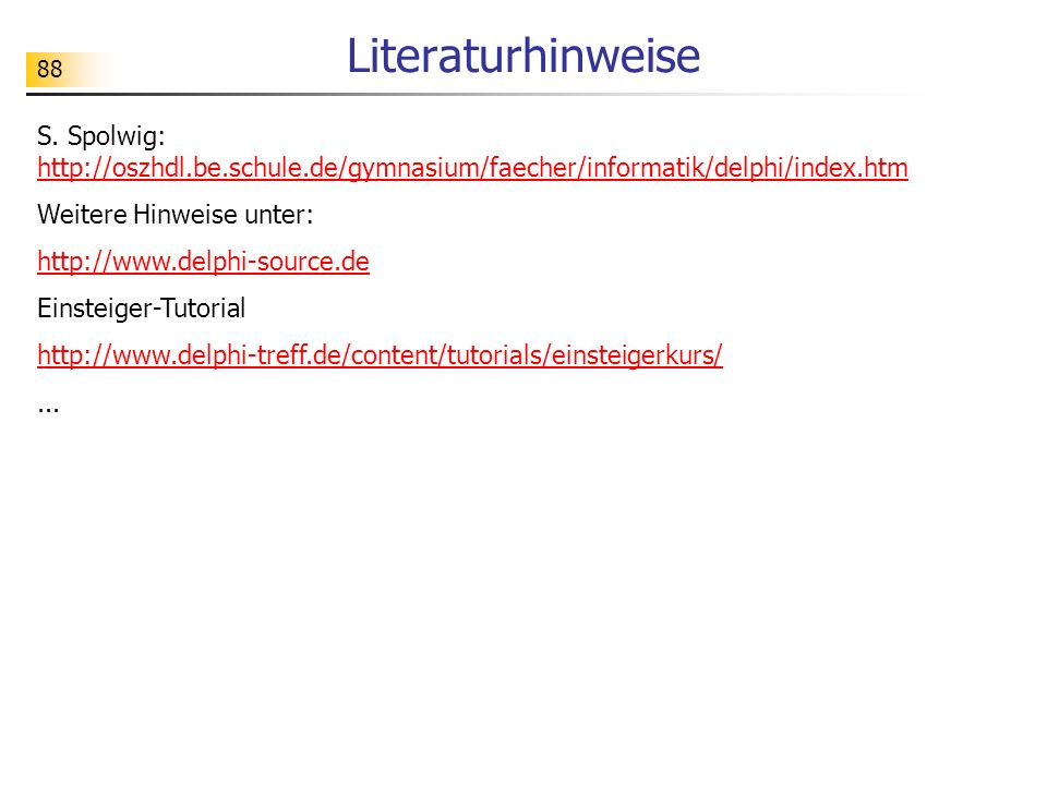 88 Literaturhinweise S. Spolwig: http://oszhdl.be.schule.de/gymnasium/faecher/informatik/delphi/index.htm http://oszhdl.be.schule.de/gymnasium/faecher