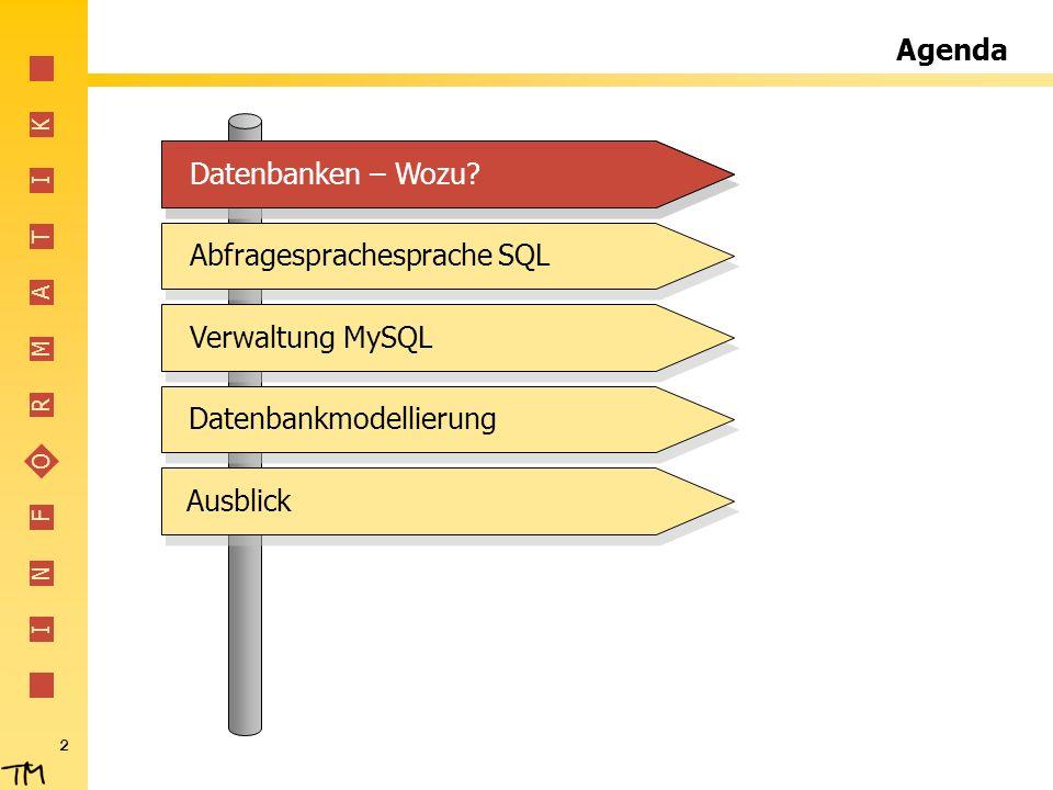 I N F O R M A T I K 2 Agenda Abfragesprachesprache SQLVerwaltung MySQLDatenbankmodellierungAusblickDatenbanken – Wozu?