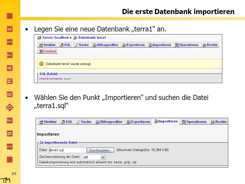 I N F O R M A T I K 25 Die erste Datenbank importieren Legen Sie eine neue Datenbank terra1 an. Wählen Sie den Punkt Importieren und suchen die Datei