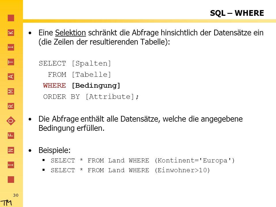 I N F O R M A T I K 30 SQL – WHERE Eine Selektion schränkt die Abfrage hinsichtlich der Datensätze ein (die Zeilen der resultierenden Tabelle): SELECT