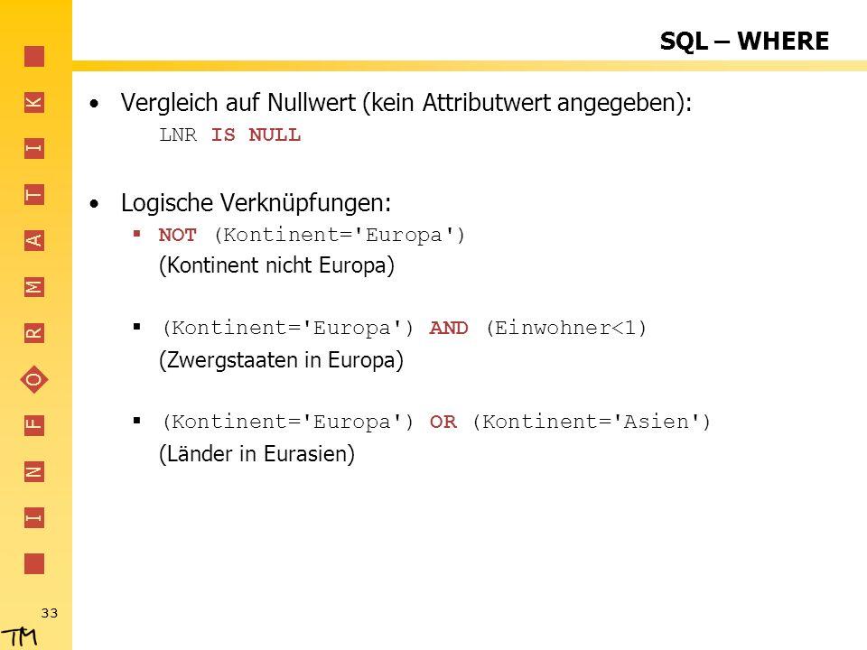 I N F O R M A T I K 33 SQL – WHERE Vergleich auf Nullwert (kein Attributwert angegeben): LNR IS NULL Logische Verknüpfungen: NOT (Kontinent='Europa')