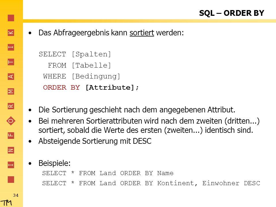 I N F O R M A T I K 34 SQL – ORDER BY Das Abfrageergebnis kann sortiert werden: SELECT [Spalten] FROM [Tabelle] WHERE [Bedingung] ORDER BY [Attribute]