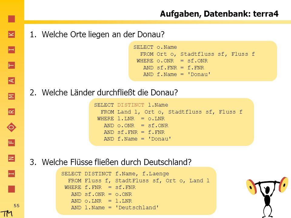 I N F O R M A T I K 55 Aufgaben, Datenbank: terra4 1.Welche Orte liegen an der Donau? 2.Welche Länder durchfließt die Donau? 3.Welche Flüsse fließen d