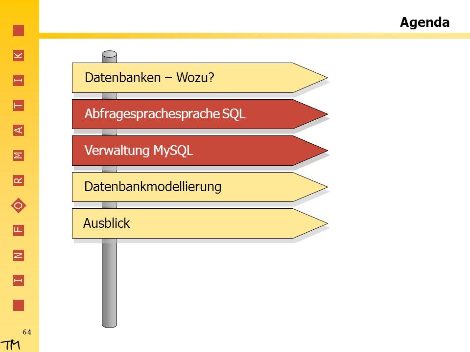 I N F O R M A T I K 64 Agenda Abfragesprachesprache SQLVerwaltung MySQLDatenbankmodellierungDatenbanken – Wozu?Abfragesprachesprache SQLVerwaltung MyS