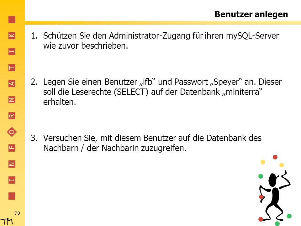 I N F O R M A T I K 70 Benutzer anlegen 1.Schützen Sie den Administrator-Zugang für ihren mySQL-Server wie zuvor beschrieben. 2.Legen Sie einen Benutz