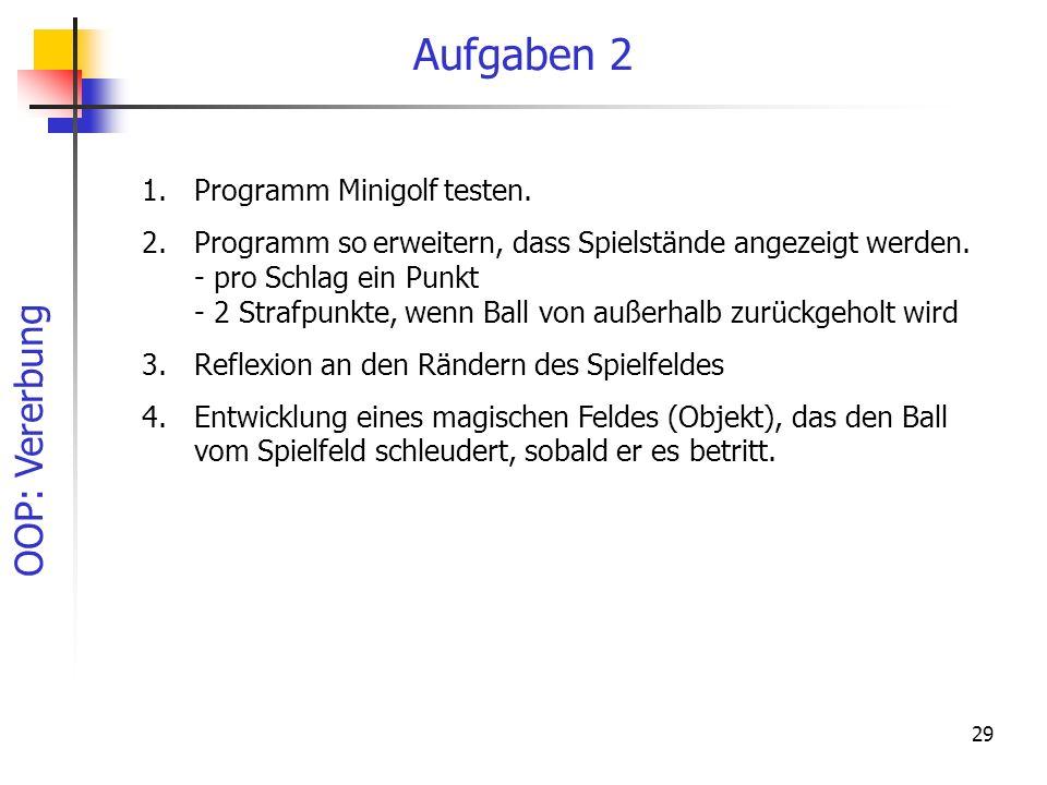 OOP: Vererbung 29 Aufgaben 2 1.Programm Minigolf testen. 2.Programm so erweitern, dass Spielstände angezeigt werden. - pro Schlag ein Punkt - 2 Strafp