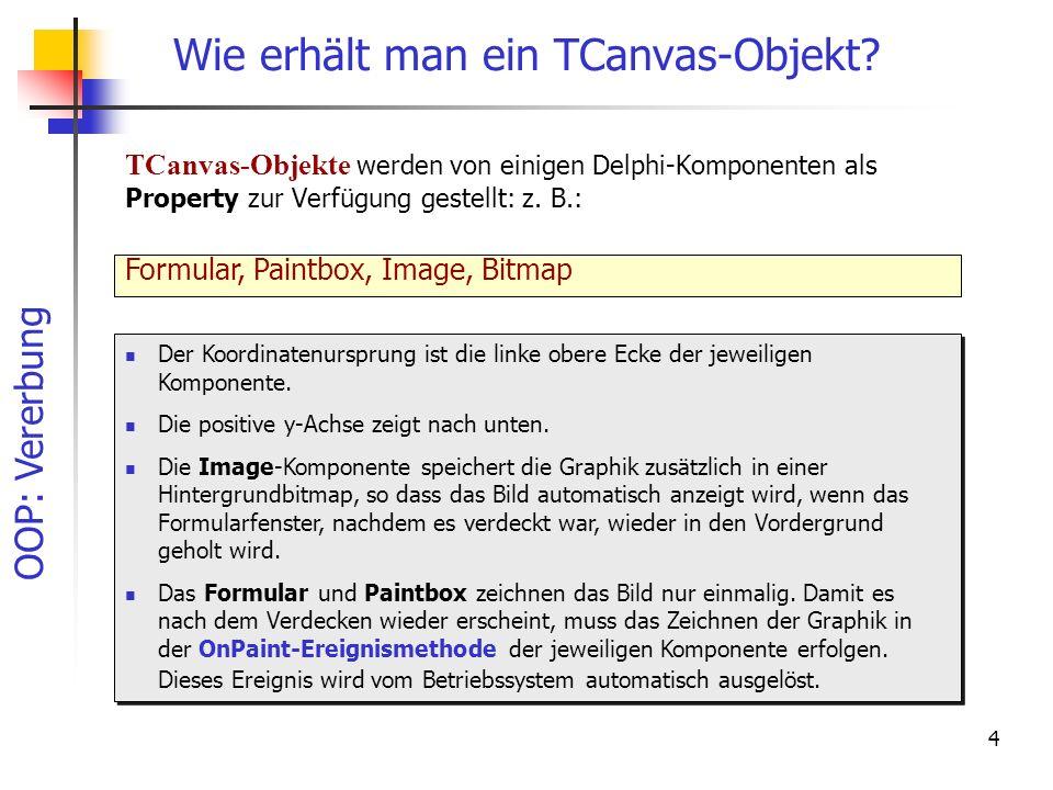 OOP: Vererbung 4 Wie erhält man ein TCanvas-Objekt? TCanvas-Objekte werden von einigen Delphi-Komponenten als Property zur Verfügung gestellt: z. B.: