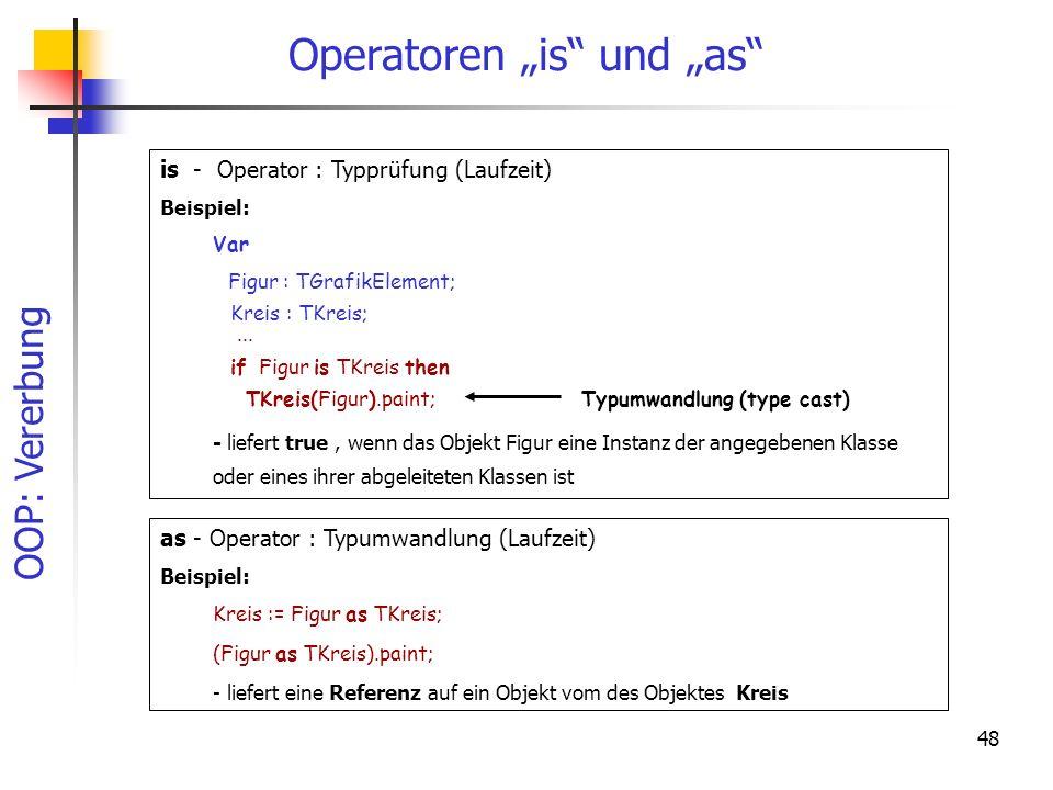 OOP: Vererbung 48 is - Operator : Typprüfung (Laufzeit) Beispiel: Var Figur : TGrafikElement; Kreis : TKreis;... if Figur is TKreis then TKreis(Figur)