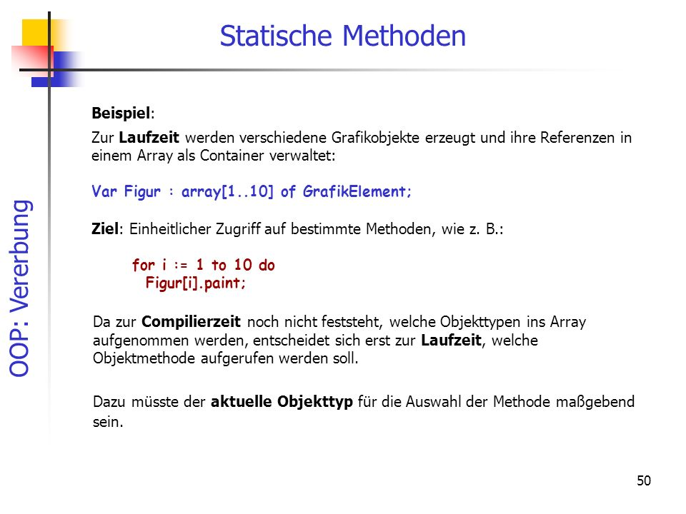 OOP: Vererbung 50 Statische Methoden Beispiel: Zur Laufzeit werden verschiedene Grafikobjekte erzeugt und ihre Referenzen in einem Array als Container verwaltet: Var Figur : array[1..10] of GrafikElement; Ziel: Einheitlicher Zugriff auf bestimmte Methoden, wie z.