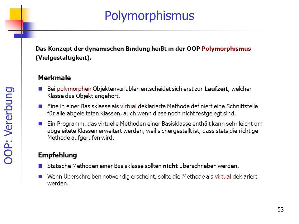 OOP: Vererbung 53 Polymorphismus Das Konzept der dynamischen Bindung heißt in der OOP Polymorphismus (Vielgestaltigkeit). Merkmale Bei polymorphen Obj