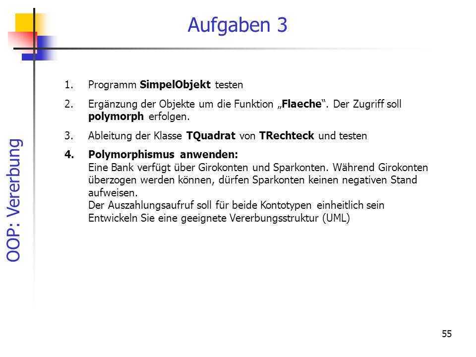 OOP: Vererbung 55 Aufgaben 3 1.Programm SimpelObjekt testen 2.Ergänzung der Objekte um die Funktion Flaeche. Der Zugriff soll polymorph erfolgen. 3.Ab